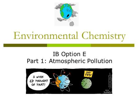 Environmental Chemistry IB Option E Part 1: Atmospheric Pollution.