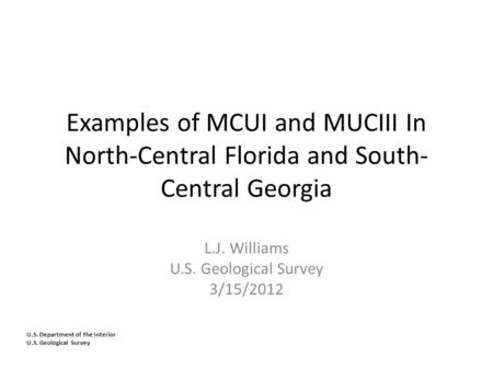 U.S. Department of the Interior U.S. Geological Survey Examples of MCUI and MUCIII In North-Central Florida and South- Central Georgia L.J. Williams U.S.