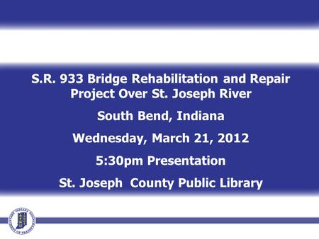 S.R. 933 Bridge Rehabilitation and Repair Project Over St. Joseph River South Bend, Indiana Wednesday, March 21, 2012 5:30pm Presentation St. Joseph County.