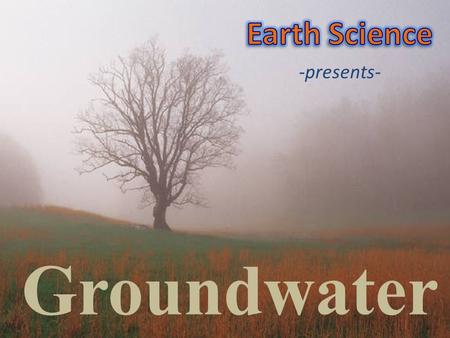 Groundwater -presents-. How large amounts of water are stored underground. How groundwater dissolves limestone and forms caves and other natural features.