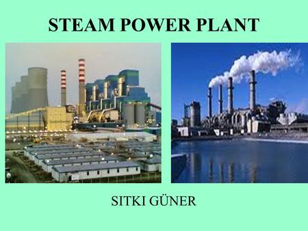 STEAM POWER PLANT SITKI GÜNER. Steam Power Plant Converts the energy stored in fossil fuels (coal,oil,natural gas) or fissile fuels (uranium,thorium)