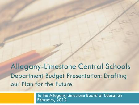 Allegany-Limestone Central Schools Department Budget Presentation: Drafting our Plan for the Future To the Allegany-Limestone Board of Education February,