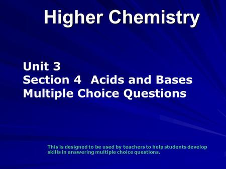 Higher Chemistry Unit 3 Section 4 Acids and Bases Multiple Choice Questions This is designed to be used by teachers to help students develop skills in.