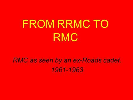 FROM RRMC TO RMC RMC as seen by an ex-Roads cadet. 1961-1963.