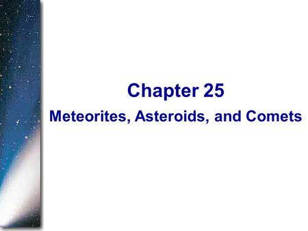 Meteorites, Asteroids, and Comets Chapter 25. In Chapter 19, we began our study of planetary astronomy by asking how our solar system formed. In the five.