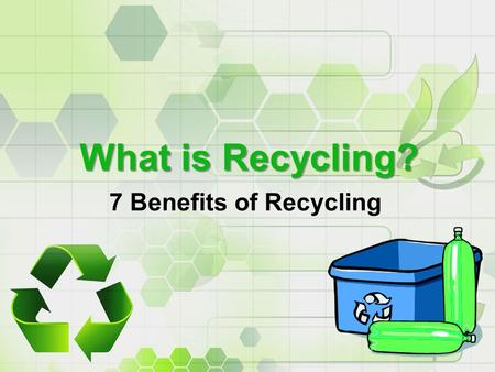 What is Recycling? 7 Benefits of Recycling. 110 Years of Recycling 110 years after the first recycling plant was established, the U.S. has one of the.