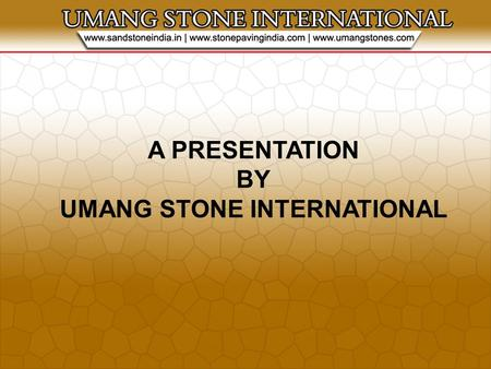 A PRESENTATION BY UMANG STONE INTERNATIONAL. About Our Company Umang Stone is equipped with the latest technology, which allow us to process our products,
