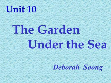 Unit 10 The Garden Under the Sea Deborah Soong.