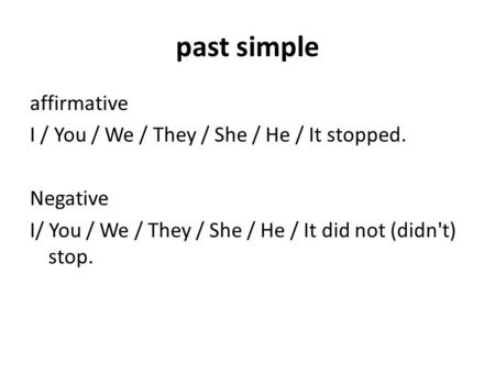 Past simple affirmative I / You / We / They / She / He / It stopped. Negative I/ You / We / They / She / He / It did not (didn't) stop.