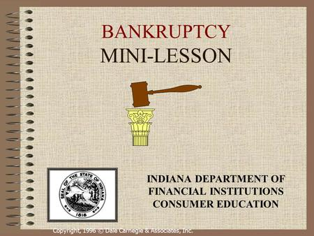 Copyright, 1996 © Dale Carnegie & Associates, Inc. BANKRUPTCY MINI-LESSON INDIANA DEPARTMENT OF FINANCIAL INSTITUTIONS CONSUMER EDUCATION.