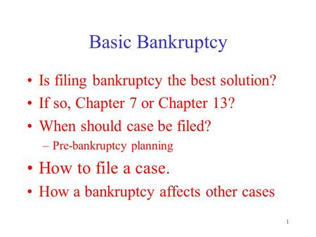1 Basic Bankruptcy Is filing bankruptcy the best solution? If so, Chapter 7 or Chapter 13? When should case be filed? –Pre-bankruptcy planning How to.