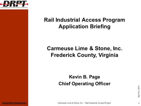 Www.drpt.virginia.gov April 16, 2014 Carmeuse Lime & Stone, Inc. – Rail Industrial Access Project 1 Rail Industrial Access Program Application Briefing.
