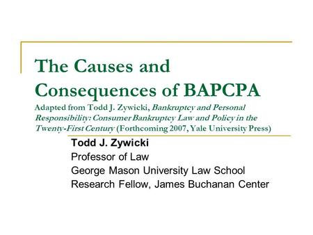 The Causes and Consequences of BAPCPA Adapted from Todd J. Zywicki, Bankruptcy and Personal Responsibility: Consumer Bankruptcy Law and Policy in the Twenty-First.