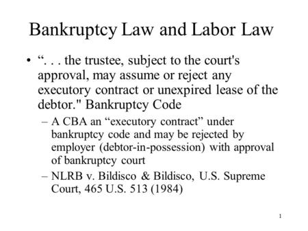 "1 Bankruptcy Law and Labor Law ""... the trustee, subject to the court's approval, may assume or reject any executory contract or unexpired lease of the."
