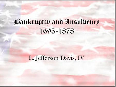 Bankruptcy and Insolvency 1695-1878 L. Jefferson Davis, IV.