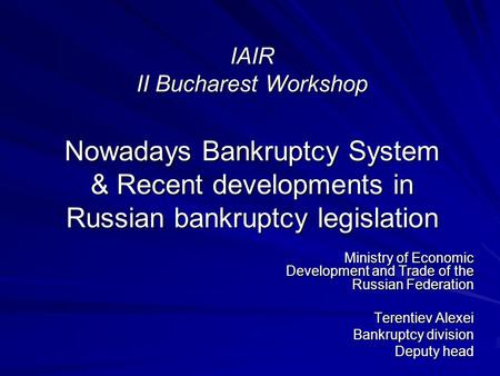 IAIR II Bucharest Workshop Nowadays Bankruptcy System & Recent developments in Russian bankruptcy legislation Ministry of Economic Development and Trade.