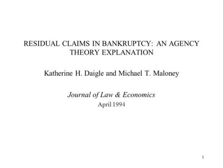 1 RESIDUAL CLAIMS IN BANKRUPTCY: AN AGENCY THEORY EXPLANATION Katherine H. Daigle and Michael T. Maloney Journal of Law & Economics April 1994.