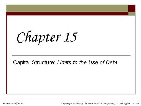 Copyright © 2007 by The McGraw-Hill Companies, Inc. All rights reserved. McGraw-Hill/Irwin Capital Structure: Limits to the Use of Debt Chapter 15.