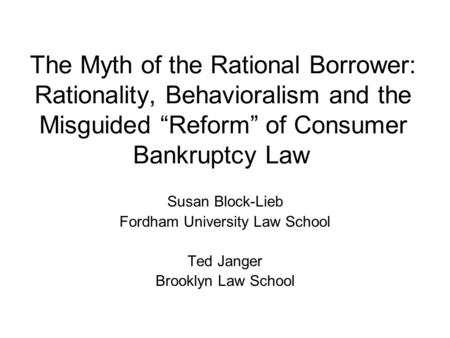"The Myth of the Rational Borrower: Rationality, Behavioralism and the Misguided ""Reform"" of Consumer Bankruptcy Law Susan Block-Lieb Fordham University."