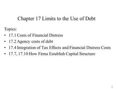 1 Chapter 17 Limits to the Use of Debt Topics: 17.1 Costs of Financial Distress 17.2 Agency costs of debt 17.4 Integration of Tax Effects and Financial.