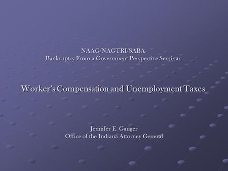NAAG/NAGTRI/SABA Bankruptcy From a Government Perspective Seminar Worker's Compensation and Unemployment Taxes Jennifer E. Gauger Office of the Indiana.