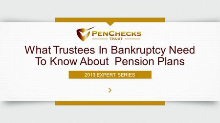 What Trustees In Bankruptcy Need To Know About Pension Plans 2013 EXPERT SERIES.