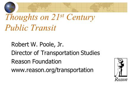 Thoughts on 21 st Century Public Transit Robert W. Poole, Jr. Director of Transportation Studies Reason Foundation www.reason.org/transportation.