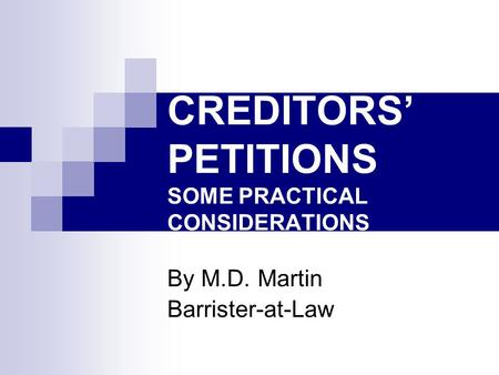 CREDITORS' PETITIONS SOME PRACTICAL CONSIDERATIONS By M.D. Martin Barrister-at-Law.