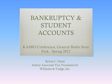 BANKRUPTCY & STUDENT ACCOUNTS KASRO Conference, General Butler State Park, Spring 2012 Kevin C. Hunt Senior Associate Vice President for Williams & Fudge,