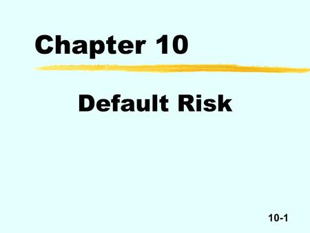 10-1 Chapter 10 Default Risk. 10-2 zEvery bond issue has a contract called the bond indenture among three parties – the bondholders, the issuer, and the.