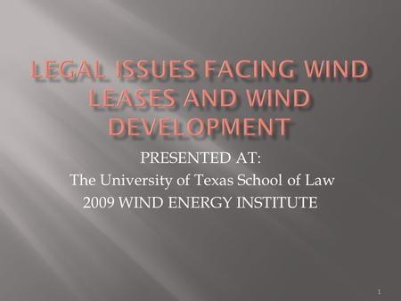 PRESENTED AT: The University of Texas School of Law 2009 WIND ENERGY INSTITUTE 1.