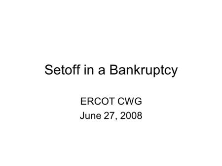 "Setoff in a Bankruptcy ERCOT CWG June 27, 2008. Can ERCOT Setoff in a Bankruptcy? PJM and MISO have raised the issue of ""mutuality"" in power transactions."