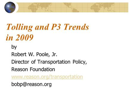 Tolling and P3 Trends in 2009 by Robert W. Poole, Jr. Director of Transportation Policy, Reason Foundation