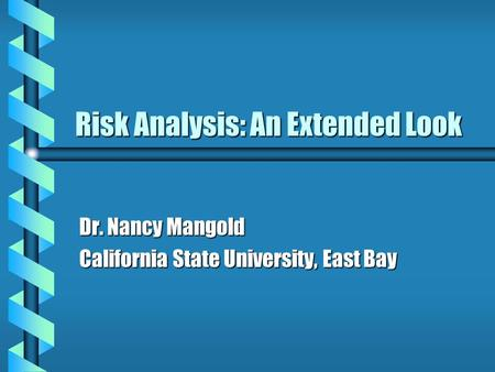 Risk <strong>Analysis</strong>: An Extended Look Dr. Nancy Mangold California State University, East Bay.