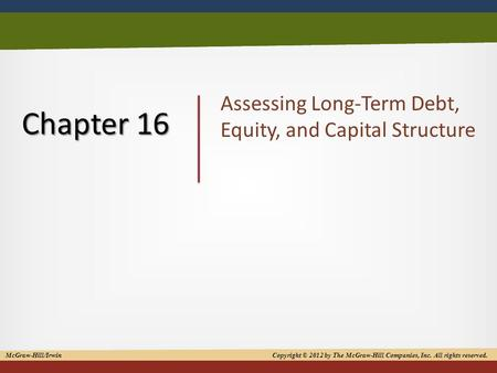 Copyright © 2012 by The McGraw-Hill Companies, Inc. All rights reserved 1 Chapter 16 Assessing Long-Term Debt, Equity, and Capital Structure McGraw-Hill/Irwin.