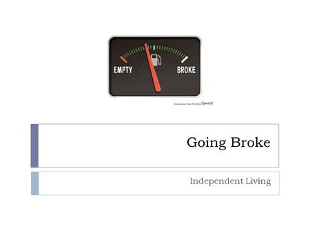 "Going Broke Independent Living. What are some issues that lead individuals and families to go ""broke""?  1. Medical Expenses  2. Unemployment/job loss."