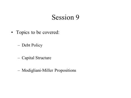 Session 9 Topics to be covered: –Debt Policy –Capital Structure –Modigliani-Miller Propositions.