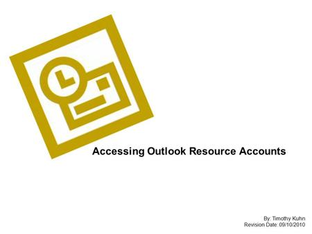 Accessing Outlook Resource Accounts By: Timothy Kuhn Revision Date: 09/10/2010.