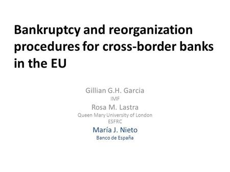 Bankruptcy and reorganization procedures for cross-border banks in the EU Gillian G.H. Garcia IMF Rosa M. Lastra Queen Mary University of London ESFRC.