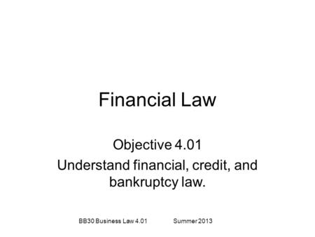 Financial Law Objective 4.01 Understand financial, credit, and bankruptcy law. BB30 Business Law 4.01Summer 2013.