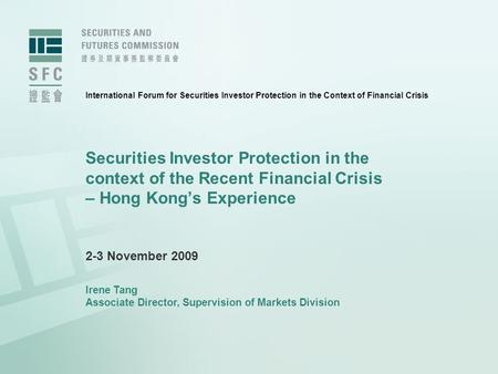Securities Investor Protection in the context of the Recent Financial Crisis – Hong Kong's Experience 2-3 November 2009 Irene Tang Associate Director,