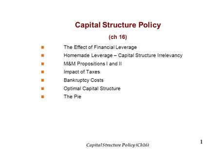 Capital Structure Policy (ch 16) The Effect of Financial Leverage Homemade Leverage – Capital Structure Irrelevancy M&M Propositions I and II Impact of.