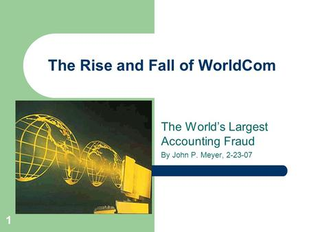 1 The Rise and Fall of WorldCom The World's Largest Accounting Fraud By John P. Meyer, 2-23-07.