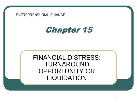 1 Chapter 15 FINANCIAL DISTRESS: TURNAROUND OPPORTUNITY OR LIQUIDATION ENTREPRENEURIAL FINANCE.