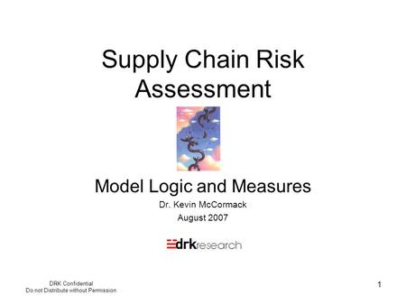 DRK Confidential Do not Distribute without Permission 1 Supply Chain Risk Assessment Model Logic and Measures Dr. Kevin McCormack August 2007.