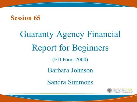 Session 65 Guaranty Agency Financial Report for Beginners (ED Form 2000) Barbara Johnson Sandra Simmons.