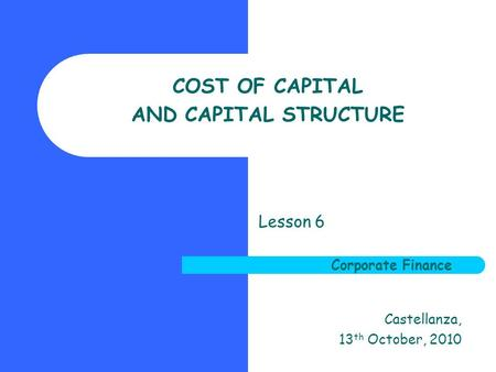 Corporate Finance COST OF CAPITAL AND CAPITAL STRUCTURE Lesson 6 Corporate Finance Castellanza, 13 th October, 2010.