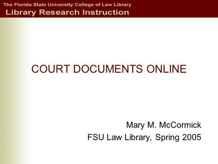COURT DOCUMENTS ONLINE Mary M. McCormick FSU Law Library, Spring 2005.