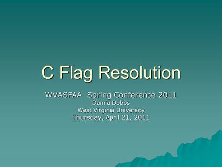 C Flag Resolution WVASFAA Spring Conference 2011 Damia Dobbs West Virginia University Thursday, April 21, 2011.