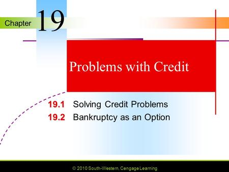 Chapter © 2010 South-Western, Cengage Learning Problems with Credit 19.1 19.1 Solving Credit Problems 19.2 19.2 Bankruptcy as an Option 19.